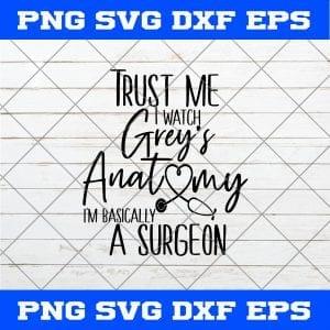 Trust Me I Watch Grey's Anatomy I'm Basically a Surgeon SVG PNG EPS DXF Cricut File