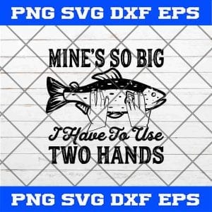 Fishing svg, Fishing Mines So Big I Have To Use Two Hands Fish SVG PNG EPS DXF Clipart Cutting File Cricut File Silhouette