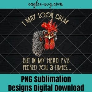 I May Look Calm But In My Head Ive Pecked You 3 Times Png Sublimation, Funny chicken Png, Nuglife Png, Tshirt design sublimation design