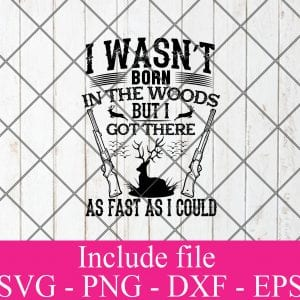 I was not born in the woods but i got there as fast as i could svg - Hunting svg, Hunter Svg, Deer Hunting Svg Png Dxf Eps Cricut Cameo File Silhouette Art