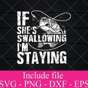 If Shes swallowing i'm staying svg - Fishing Svg, fisherman Svg Png Dxf Eps Cricut Cameo File Silhouette Art