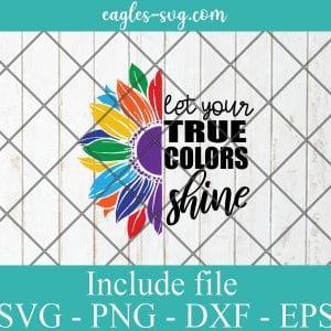 LGBT Pride Sunflower Svg Let your true colors shine Svg, Gay Pride Svg, Lesbian Svg – SVG PNG EPS DXF Cricut Cameo File Silhouette Art