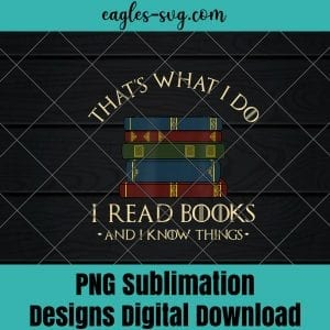 Thats What I Do I Read Books And I Know Things - Reading Png Sublimation , Reader Png , Teacher Png , T-shirt design sublimation design