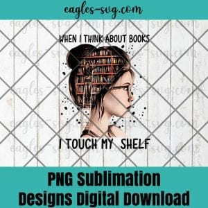 When I Think About Books Touch My Shelf Book Reading Gift Png Sublimation , Reader Png , Teacher Png , T-shirt design sublimation design