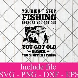 You Didnt Stop fishing because you got old you got old because you stopped fishing svg - Fishing Svg, fisherman Svg Png Dxf Eps Cricut Cameo File Silhouette Art