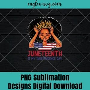 Juneteenth Party Png, Juneteenth Png, Juneteenth Gift, Juneteenth Is My Independence Day 4th July Black Afro Flag PNG Sublimation Design Download, T-shirt design sublimation design