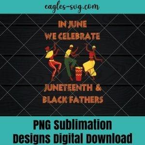 In June We Celebrate Juneteenth and Black Fathers PNG Sublimation Design Download, T-shirt design sublimation design