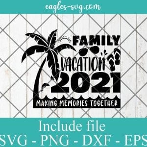 Family Vacation 2021 Making Memories Together SVG PNG DXF EPS Cricut Silhouette