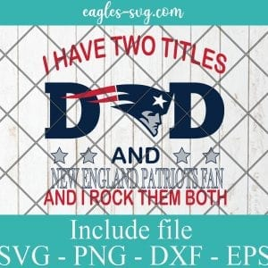 I Have Two Titles Dad and New England Patriots Fan And I Rock Them Both Svg
