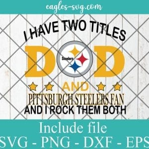 I Have Two Titles Dad and Pittsburgh Steelers Fan And I Rock Them Both Svg