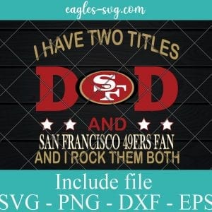 I Have Two Titles Dad and San Francisco 49ers Fan And I Rock Them Both Svg