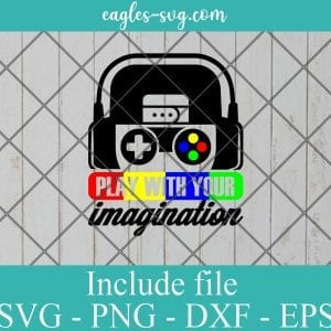 Play with your imagination SVG - Gamer Funny Gift , Video Games SVG PNG EPS DXF Cricut File Silhouette Art