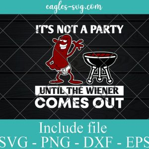 It's Not A Party Until The Wiener Comes Out Svg, Funny Grilling Svg, Grilling Gifts For Dad Cricut Silhouette