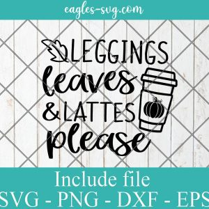 Leggings Leaves and Lattes Please Svg, Fall Svg, Pumpkin Spice Svg, Autumn Shirt Svg, Girl Quote Svg Cut File for Cricut & Silhouette, Png