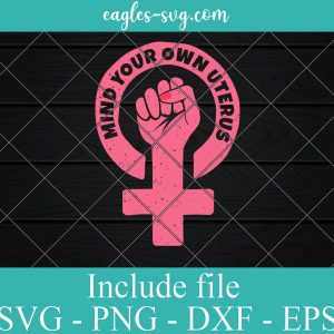 Mind Your Own Uterus Svg, Pro-Choice Feminist Svg for cricut, silhouette