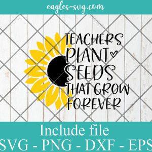 Teachers Plant Seeds that Grow Forever Svg, Teacher Sunflower Svg, Teach Love Inspire Svg, Funny Teacher Shirt Svg File for Cricut, Png, Dxf