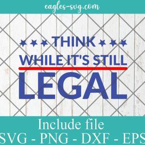 Think while it's still legal Svg Png Cut Files Vinyl Clip Art Download