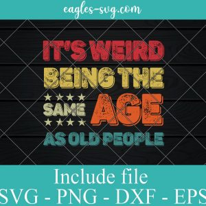 Funny It's Weird Being The Same Age As Old People Svg, Funny Retirement Svg for cricut