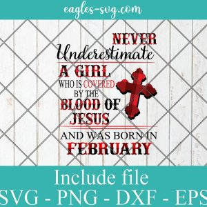 Never Underestimate A Woman Who Is Covered By The Blood Of Jesus And Was Born In February, Birthday Girl Svg, Png
